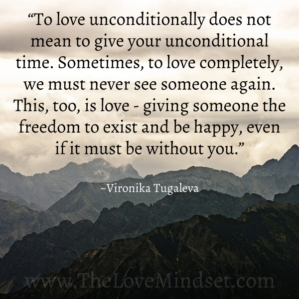 To love unconditionally does not mean to give your unconditional time. Sometimes, to love completely, we must never see someone again. This, too, is love—giving someone the freedom to exist and be happy, even if it must be without you. Quote by Vironika Tugaleva.