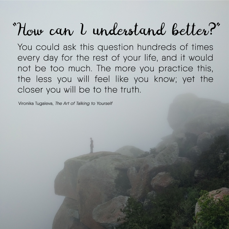 How can I understand better? You could ask this question hundreds of times every day for the rest of your life, and it would not be too much. The more you practice this, the less you will feel like you know; yet the closer you will be to the truth. Quote by Vironika Tugaleva from her book The Art of Talking to Yourself.