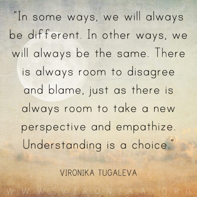 In some ways, we will always be different. In other ways, we will always be the same. There is always room to disagree and blame, just as there is always room to take a new perspective and empathize. Understanding is a choice. Quote by Vironika Tugaleva.
