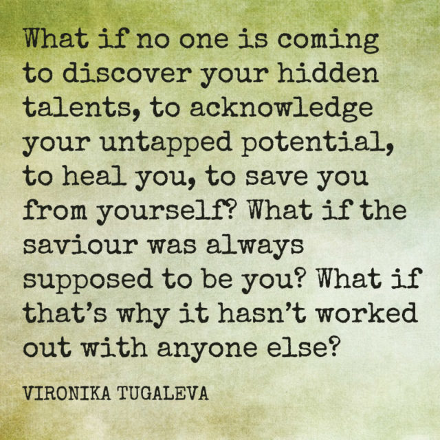 What if no one is coming to discover your hidden talents, to acknowledge your untapped potential, to heal you, to save you from yourself? What if the saviour was always supposed to be you? What if that's why it hasn't worked out with anyone else? Quote by Vironika Tugaleva.