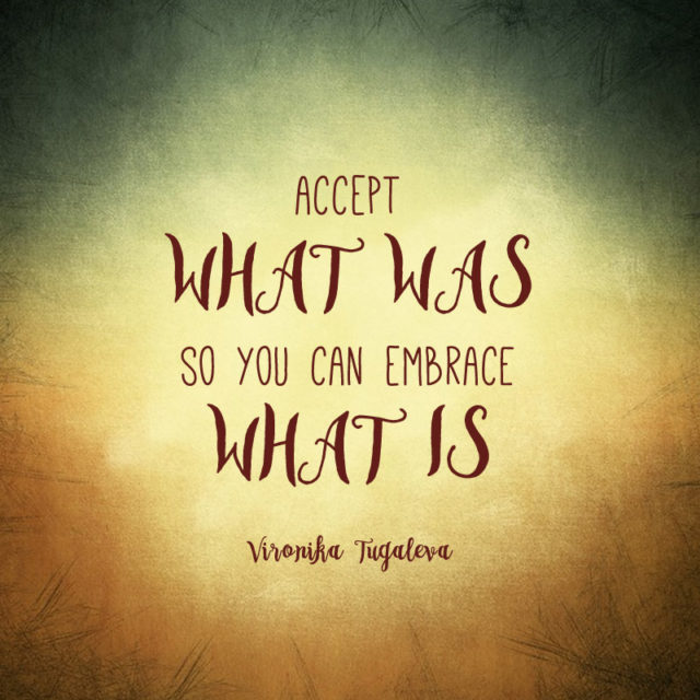"""""""Accept what was so you can embrace what is."""" ~Vironika Tugaleva"""