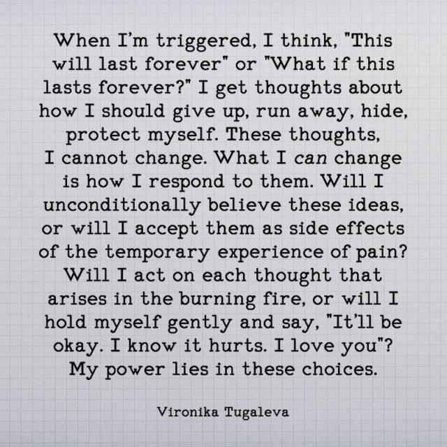 When I'm triggered, I think, this will last forever. Or, what if this lasts forever? I get thoughts about how I should give up, run away, hide, protect myself. These thoughts, I cannot change. What I can change is how I respond to them. Will I unconditionally believe these ideas, or will I accept them as side effects of the temporary experience of pain? Will I act on each thought that arises in the burning fire, or will I hold myself gently and say, it'll be okay. I know it hurts. I love you? My power lies in these choices. Quote by Vironika Tugaleva.