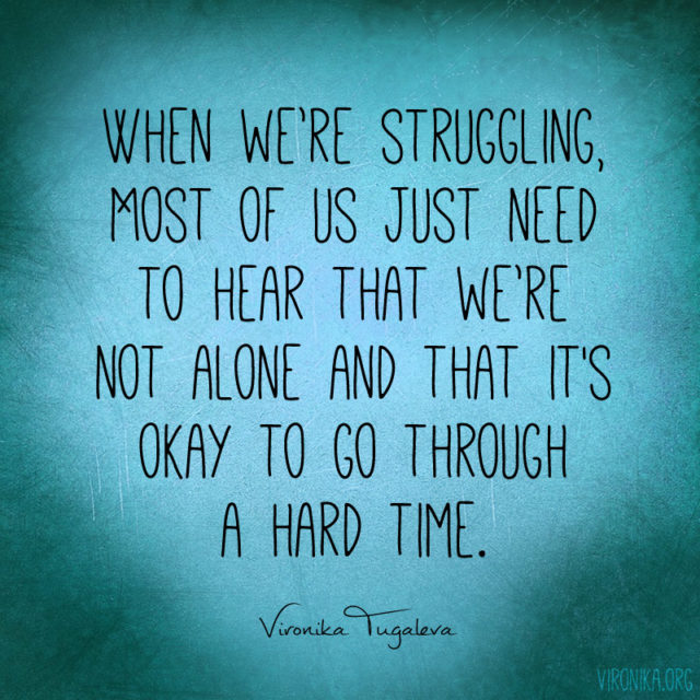"""""""When we're struggling, most of us just need to hear that we're not alone and that it's okay to go through a hard time."""" ~Vironika Tugaleva"""