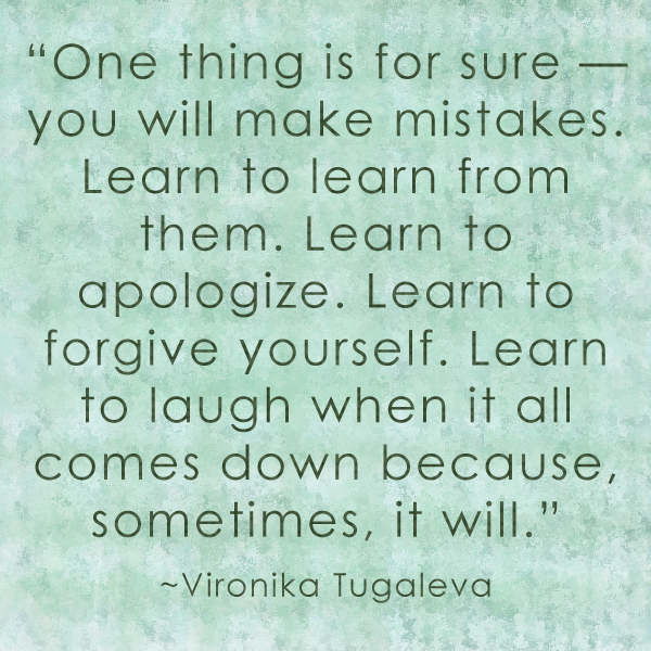 One thing is for sure—you will make mistakes. Learn to learn from them. Learn to apologize. Learn to forgive yourself. Learn to laugh when it all comes down because, sometimes, it will. Quote by Vironika Tugaleva.