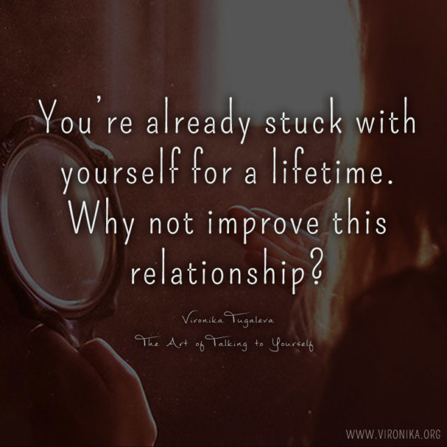 You're already stuck with yourself for a lifetime. Why not improve this relationship? Quote by Vironika Tugaleva from The Art of Talking to Yourself.