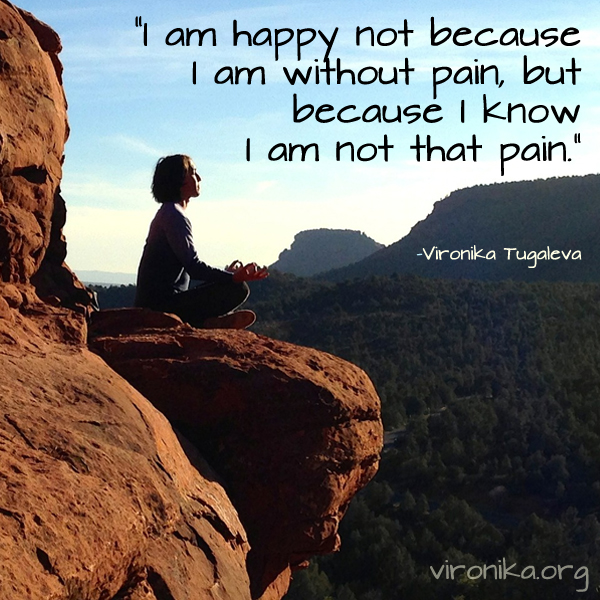 I am happy not because I am without pain, but because I know I am not that pain. Quote by Vironika Tugaleva.