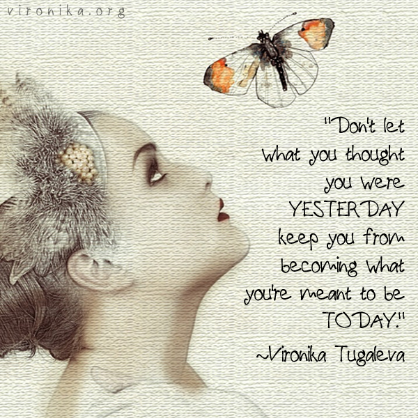 Don't let what you thought you were yesterday keep you from becoming what you're meant to be today. Quote by Vironika Tugaleva.