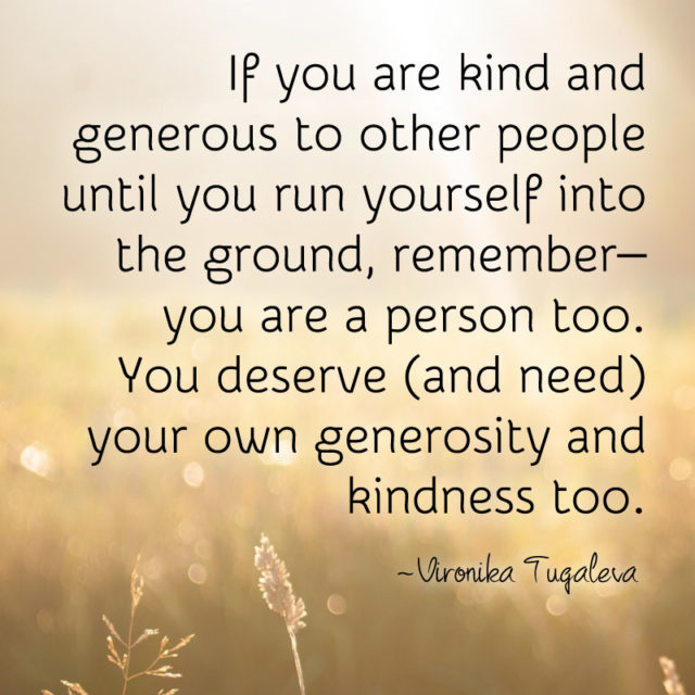 """If you are kind and generous to other people until you run yourself into the ground, remember—you are a person too. You deserve (and need) your own generosity and kindness too."" ~Vironika Tugaleva"