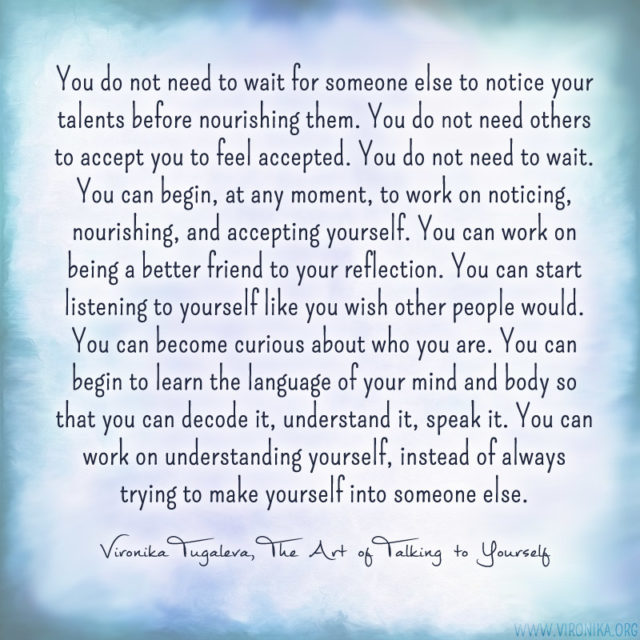 """""""You do not need to wait for someone else to notice your talents before nourishing them. You do not need others to accept you to feel accepted. You do not need to wait. You can begin, at any moment, to work on noticing, nourishing, and accepting yourself. You can work on being a better friend to your reflection. You can start listening to yourself like you wish other people would. You can become curious about who you are. You can begin to learn the language of your mind and body so that you can decode it, understand it, speak it. You can work on understanding yourself, instead of always trying to make yourself into someone else."""" ~Vironika Tugaleva, The Art of Talking to Yourself"""