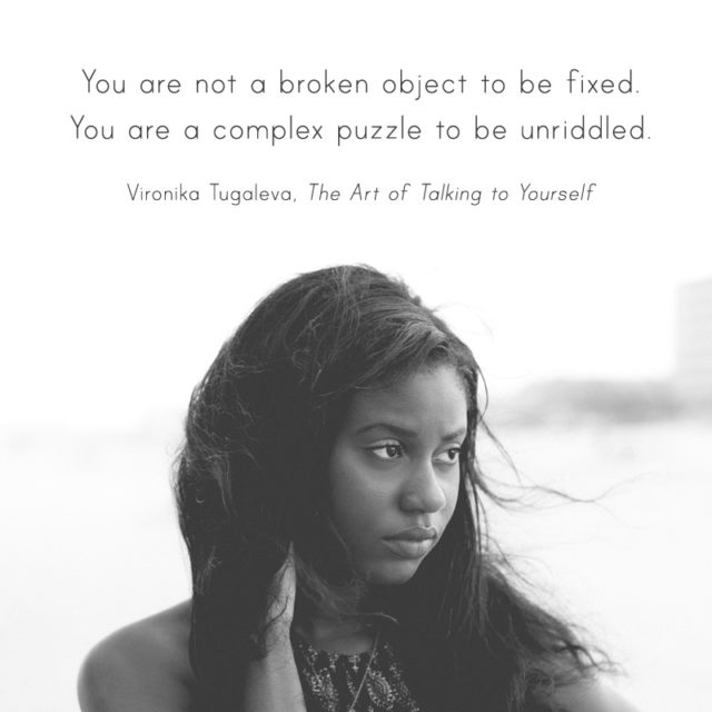You are not a broken object to be fixed. You are a complex puzzle to be unriddled. Quote by Vironika Tugaleva from her book The Art of Talking to Yourself.