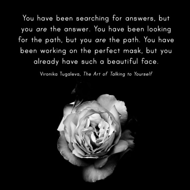 You have been searching for answers, but you are the answer. You have been looking for the path, but you are the path. You have been working on the perfect mask, but you already have such a beautiful face. Quote by Vironika Tugaleva from her book The Art of Talking to Yourself.
