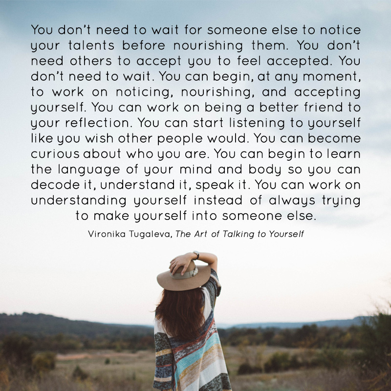 You don't need to wait for someone else to notice your talents before nourishing them. You don't need others to accept you to feel accepted. You don't need to wait. You can begin, at any moment, to work on noticing, nourishing, and accepting yourself. You can work on being a better friend to your reflection. You can start listening to yourself like you wish other people would. You can become curious about who you are. You can begin to learn the language of your mind and body so that you can decode it, understand it, speak it. You can work on understanding yourself instead of always trying to make yourself into someone else. Quote by Vironika Tugaleva from her book The Art of Talking to Yourself.