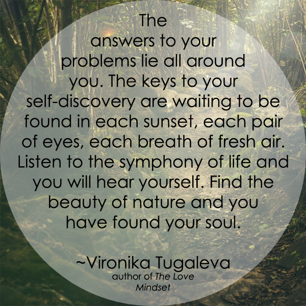 The answers to your problems lie all around you. The keys to your self-discovery are waiting to be found in each sunset, each pair of eyes, each breath of fresh air. Listen to the symphony of life and you will hear yourself. Find the beauty of nature and you have found your soul. Quote by Vironika Tugaleva.