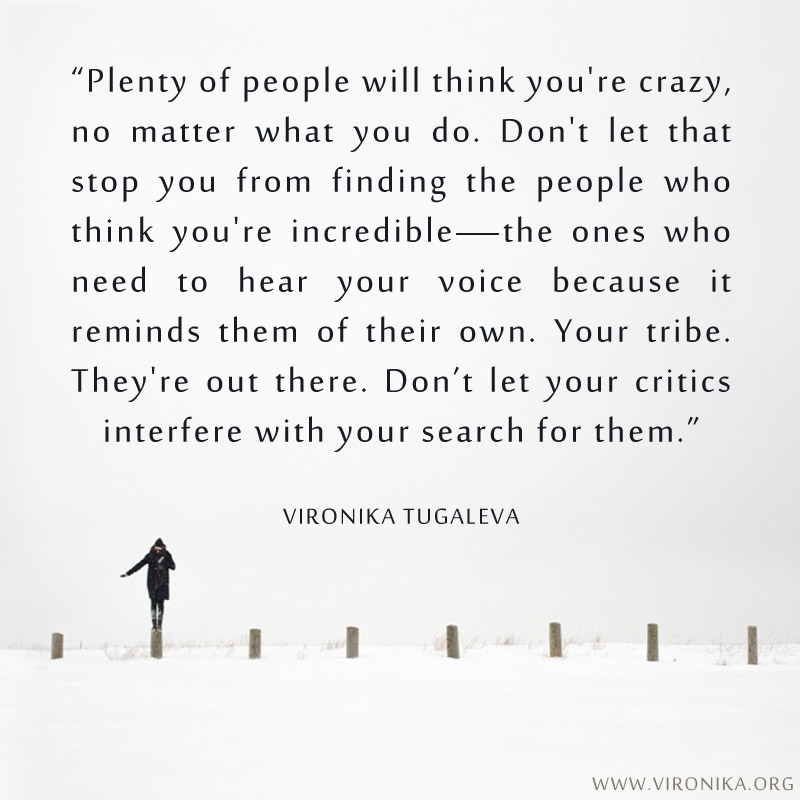 Plenty of people will think you're crazy, no matter what you do. Don't let that stop you from finding the people who think you're incredible—the ones who need to hear your voice because it reminds them of their own. Your tribe. They're out there. Don't let your critics interfere with your search for them. Quote by Vironika Tugaleva.