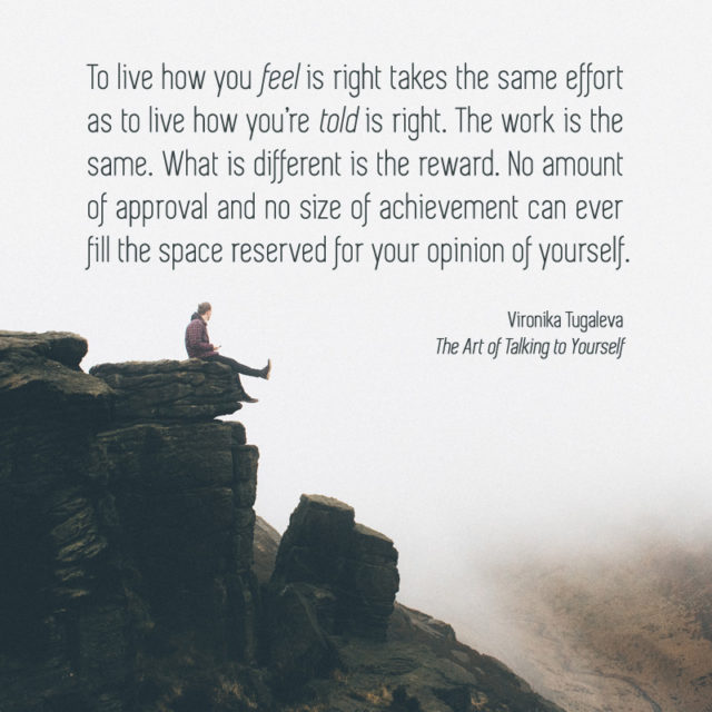 To live how you feel is right takes the same effort as to live how you're told is right. The work is the same. What is different is the reward. No amount of approval and no size of achievement can ever fill the space reserved for your opinion of yourself. Quote by Vironika Tugaleva from her book The Art of Talking to Yourself.