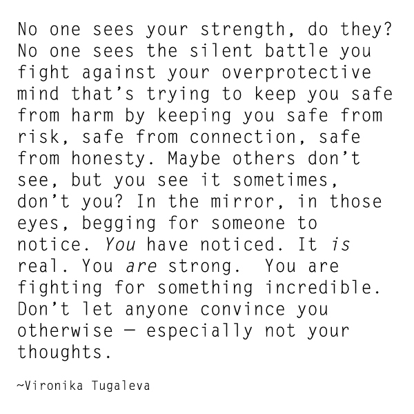 No one sees your strength, do they? No one sees the silent battle you fight against your overprotective mind that's trying to keep you safe from harm by keeping you safe from risk, safe from connection, safe from honesty. Maybe others don't see, but you see it sometimes, don't you? In the mirror, in those eyes, begging for someone to notice. You have noticed. It is real. You are strong. You are fighting for something incredible. Don't let anyone convince you otherwise—especially not your thoughts. Quote by Vironika Tugaleva.