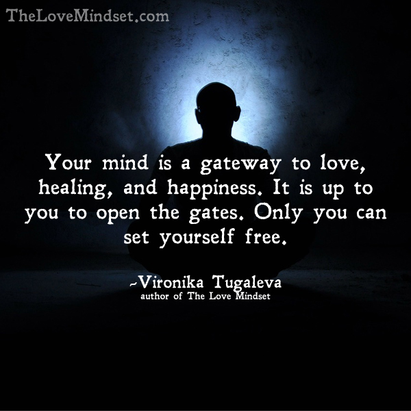Your mind is a gateway to love, healing, and happiness. It is up to you to open the gates. Only you can set yourself free. Quote by Vironika Tugaleva.