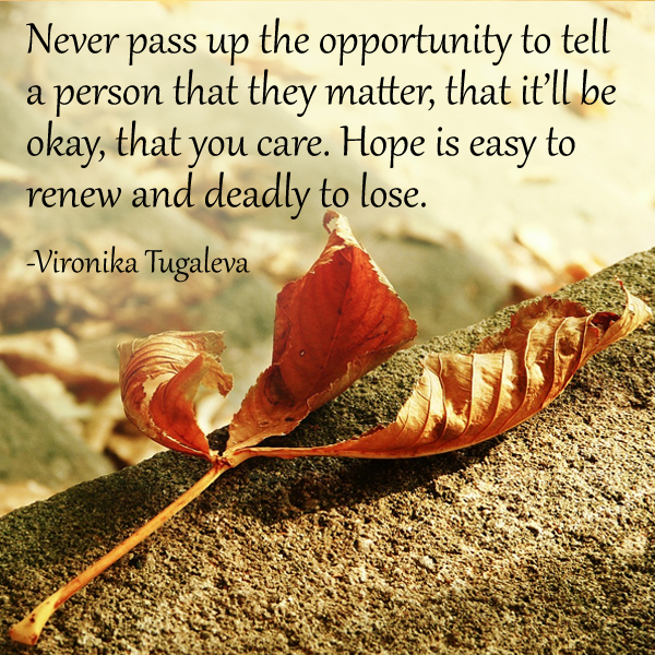 Never pass up the opportunity to tell a person that they matter, that it'll be okay, that you care. Hope is easy to renew and deadly to lose. Quote by Vironika Tugaleva.