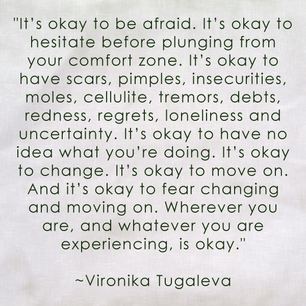 It's okay to be afraid. It's okay to hesitate before plunging from your comfort zone. It's okay to have scars, pimples, insecurities, moles, cellulite, tremors, debts, redness, regrets, loneliness and uncertainty. It's okay to have no idea what you're doing. It's okay to change. It's okay to move on. And it's okay to fear changing and moving on. Wherever you are, and whatever you are experiencing, it's okay. Quote by Vironika Tugaleva.