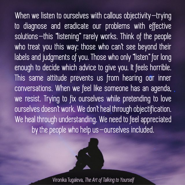 "When we listen to ourselves with callous objectivity—trying to diagnose and eradicate our problems with effective solutions—this ""listening"" rarely works. Think of the people who treat you this way: those who can't see beyond their labels and judgments of you. Those who only ""listen"" for long enough to decide which advice to give you. It feels horrible. This same attitude prevents us from hearing our inner conversations. When we feel like someone has an agenda, we resist. Trying to fix ourselves while pretending to love ourselves doesn't work. We don't heal through objectification. We heal through understanding. We need to feel appreciated by the people who help us—ourselves included. Quote by Vironika Tugaleva from her book The Art of Talking to Yourself."