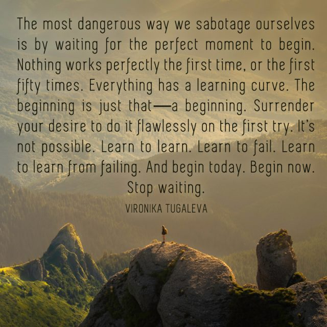 The most dangerous way we sabotage ourselves is by waiting for the perfect moment to begin. Nothing works perfectly the first time, or the first fifty times. Everything has a learning curve. The beginning is just that—a beginning. Surrender your desire to do it flawlessly on the first try. It's not possible. Learn to learn. Learn to fail. Learn to learn from failing. And begin today. Begin now. Stop waiting. Quote by Vironika Tugaleva.