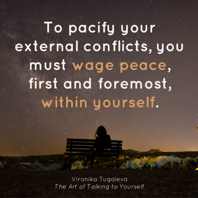 To pacify your external conflicts, you must wage peace, first and foremost, within yourself. Quote by Vironika Tugaleva from her book The Art of Talking to Yourself.