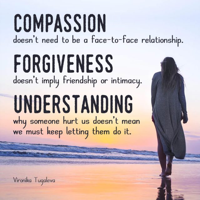 Compassion doesn't need to be a face-to-face relationship. Forgiveness doesn't imply friendship or intimacy. Understanding why someone hurt us doesn't mean we must keep letting them do it. Quote by Vironika Tugaleva.
