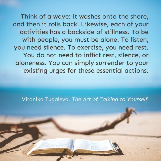 Think of a wave: it washes onto the shore, and then it rolls back. Likewise, each of your activities has a backside of stillness. To be with people, you must be alone. To listen, you need silence. To exercise, you need rest. You do not need to inflict rest, silence, or aloneness. You can simply surrender to your existing urges for these essential actions. Quote by Vironika Tugaleva from her book The Art of Talking to Yourself.