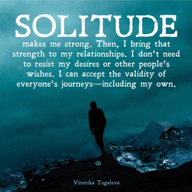 Solitude makes me strong. Then, I bring that strength to my relationships. I don't need to resist my desires or other people's wishes. I can accept the validity of everyone's journeys—including my own. Quote by Vironika Tugaleva.