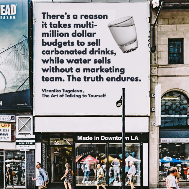 There's a reason it takes multi-million dollar budgets to sell carbonated drinks, while water sells without a marketing team. The truth endures. Quote by Vironika Tugaleva from her book The Art of Talking to Yourself.