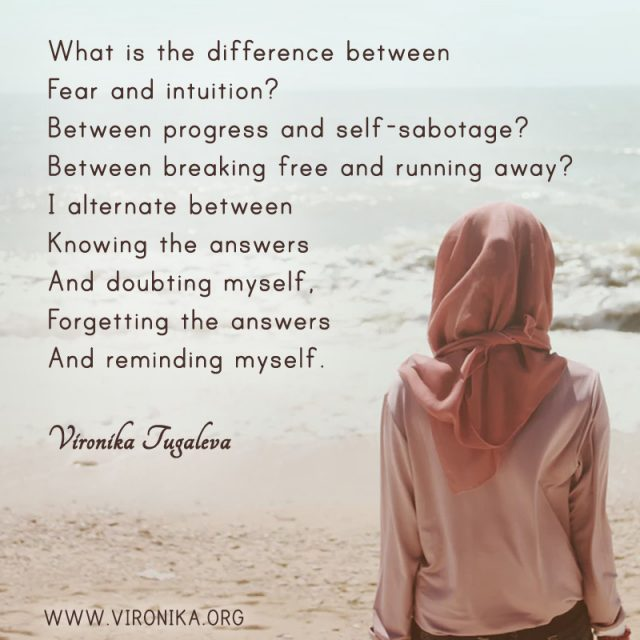 What is the difference between fear and intuition? Between progress and self-sabotage? Between breaking free and running away? I alternate between knowing the answers and doubting myself, forgetting the answers and reminding myself. Poem by Vironika Tugaleva.