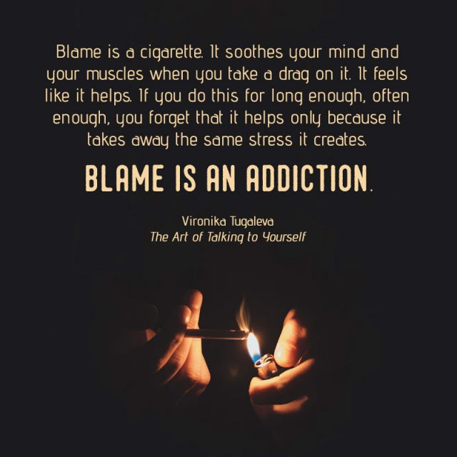 Blame is a cigarette. It soothes your mind and your muscles when you take a drag on it. It feels like it helps. If you do this for long enough, often enough, you forget that it helps only because it takes away the same stress it creates. Blame is an addiction. Quote by Vironika Tugaleva from her book The Art of Talking to Yourself.