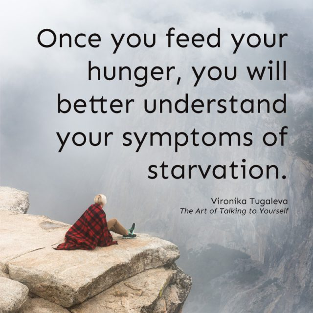 Once you feed your hunger, you will better understand your symptoms of starvation. Quote by Vironika Tugaleva from her book The Art of Talking to Yourself.