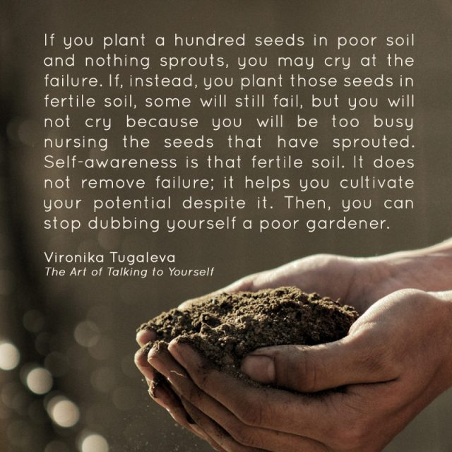 If you plant a hundred seeds in poor soil and nothing sprouts, you may cry at the failure. If, instead, you plant those seeds in fertile soil, some will still fail, but you will not cry because you will be too busy nursing the seeds that have sprouted. Self-awareness is that fertile soil. It does not remove failure; it helps you cultivate your potential despite it. Then, you can stop dubbing yourself a poor gardener. Quote by Vironika Tugaleva from her book The Art of Talking to Yourself.