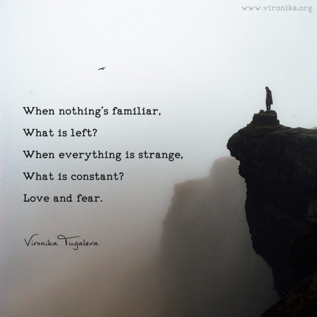 When nothing's familiar, what is left? When everything is strange, what is constant? Love and fear. Poem by Vironika Tugaleva.