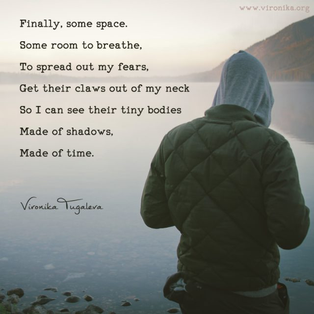Finally, some space. Some room to breathe, to spread out my fears, get their claws out of my neck so I can see their tiny bodies made of shadows, made of time. Poem by Vironika Tugaleva.
