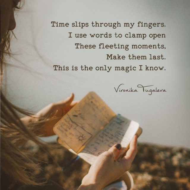 Time slips through my fingers. I use words to clamp open these fleeting moments, make them last. This is the only magic I know. Poem by Vironika Tugaleva.