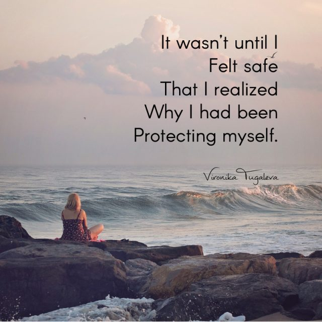 It wasn't until I felt safe that I realized why I had been protecting myself. Poem by Vironika Tugaleva.