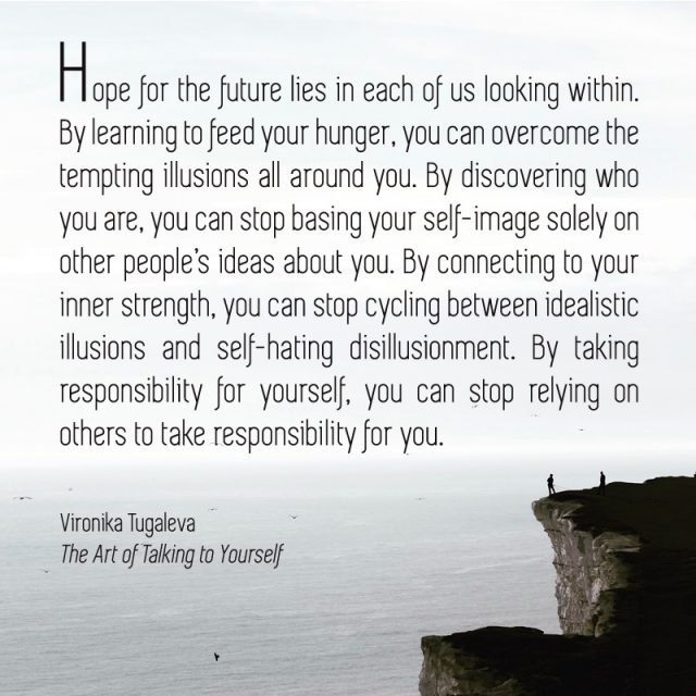 Hope for the future lies in each of us looking within. By learning to feed your hunger, you can overcome the tempting illusions all around you. By discovering who you are, you can stop basing your self-image solely on other people's ideas about you. By connecting to your inner strength, you can stop cycling between idealistic illusions and self-hating disillusionment. By taking responsibility for yourself, you can stop relying on others to take responsibility for you. Quote by Vironika Tugaleva from her book The Art of Talking to Yourself.