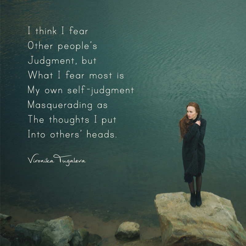 I think I fear other people's judgment, but what I fear most is my own judgment masquerading as the thoughts I put into others' heads. Poem by Vironika Tugaleva