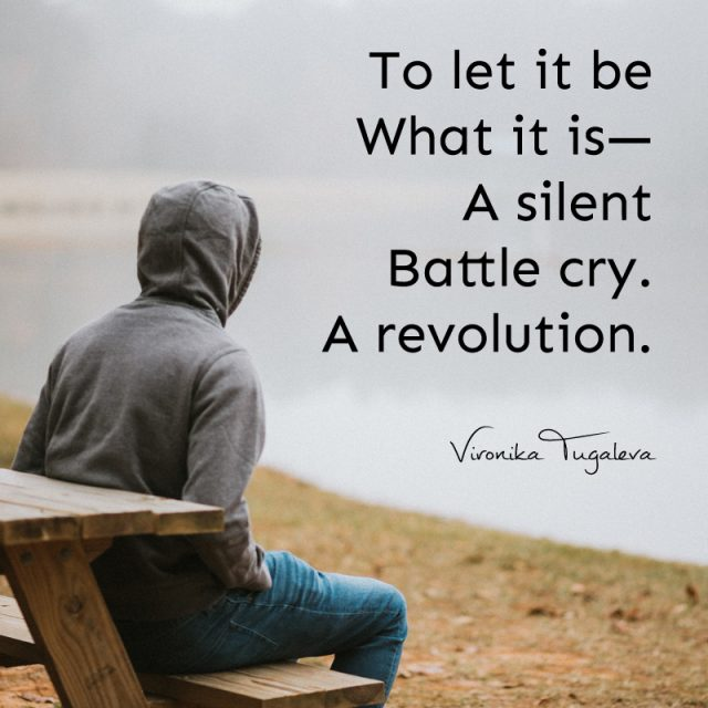 To let it be what it is—a silent battle cry. A revolution. Poem by Vironika Tugaleva.