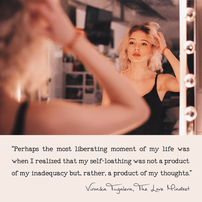 Perhaps the most liberating moment of my life was when I realized that my self-loathing was not a product of my inadequacy but, rather, a product of my thoughts. Quote by Vironika Tugaleva from her book The Love Mindset.