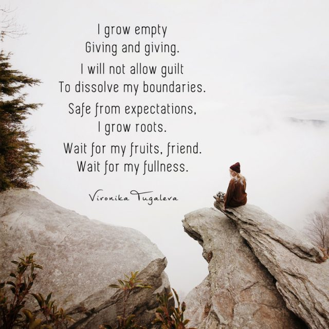 I grow empty giving and giving. I will not allow guilt to dissolve my boundaries. Safe from expectations, I grow roots. Wait for my fruits, friend. Wait for my fullness. Poem by Vironika Tugaleva.