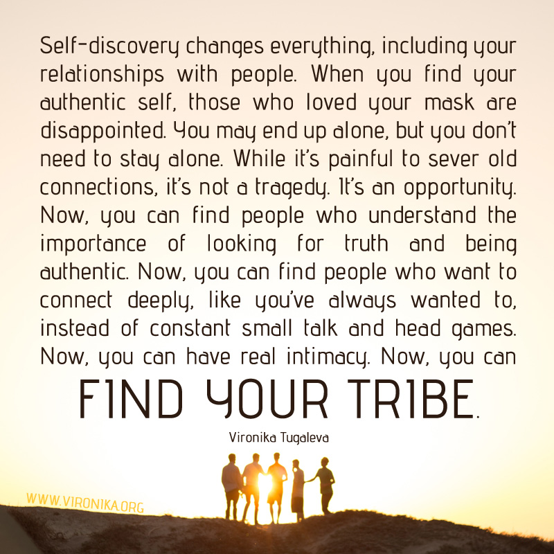 Self-discovery changes everything, including your relationships with people. When you find your authentic self, those who loved your mask are disappointed. You may end up alone, but you don't need to stay alone. While it's painful to sever old connections, it's not a tragedy. It's an opportunity. Now, you can find people who understand the importance of looking for truth and being authentic. Now, you can find people who want to connect deeply, like you've always wanted to, instead of constant small talk and head games. Now, you can have real intimacy. Now, you can find your tribe. Quote by Vironika Tugaleva.
