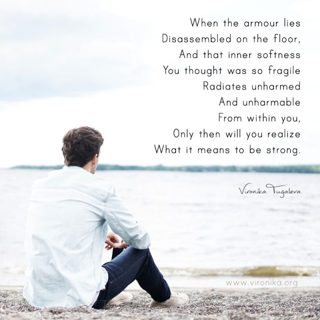 When the armour lies disassembled on the floor, and that inner softness you thought was so fragile radiates unharmed and unharmable from within you, only then will you realize what it means to be strong. Poem by Vironika Tugaleva.
