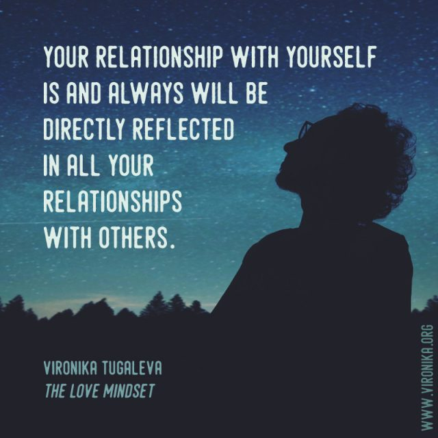 Your relationship with yourself is and always will be directly reflected in all your relationships with others. Quote by Vironika Tugaleva from her book The Love Mindset.