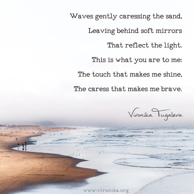 Waves gently caressing the sand, leaving behind soft mirrors that reflect the light. This is what you are to me: the touch that makes me shine, the caress that makes me brave. Poem by Vironika Tugaleva.