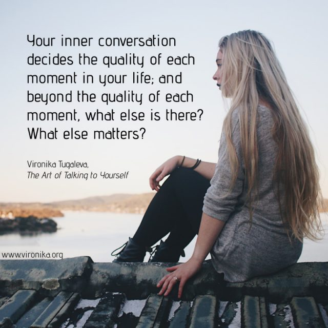Your inner conversation decides the quality of each moment in your life; and beyond the quality of each moment, what else is there? What else matters? Quote by Vironika Tugaleva from her book The Art of Talking to Yourself.
