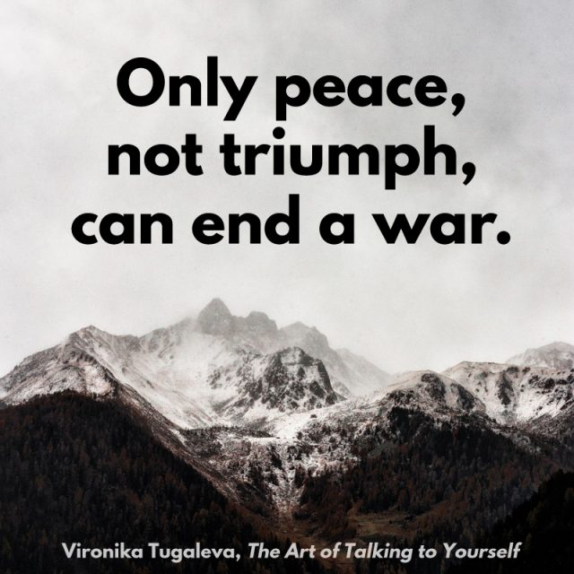 Only peace, not triumph, can end a war. Quote by Vironika Tugaleva from her book The Art of Talking to Yourself.
