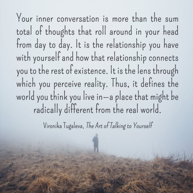 Your inner conversation is more than the sum total of thoughts that roll around in your head from day to day. It is the relationship you have with yourself and how that relationship connects you to the rest of existence. It is the lens through which you perceive reality. Thus, it defines the world you think you live in—a place that might be radically different from the real world. Quote by Vironika Tugaleva from her book The Art of Talking to Yourself.